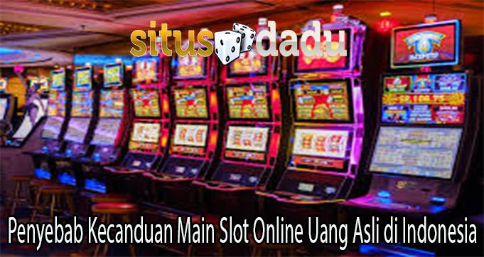 Penyebab Kecanduan Main Slot Online Uang Asli di Indonesia